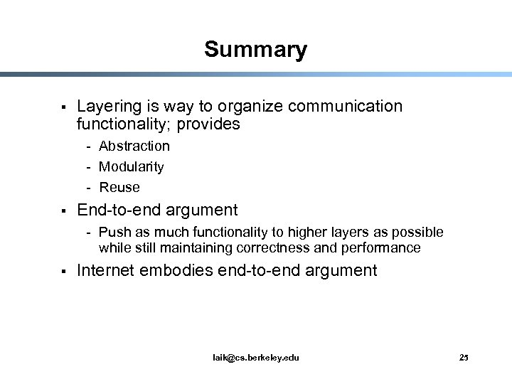 Summary § Layering is way to organize communication functionality; provides - Abstraction - Modularity
