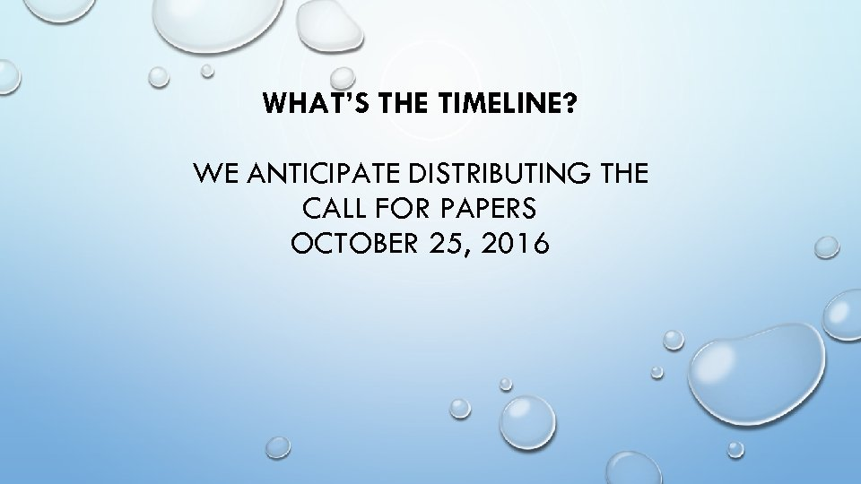 WHAT'S THE TIMELINE? WE ANTICIPATE DISTRIBUTING THE CALL FOR PAPERS OCTOBER 25, 2016