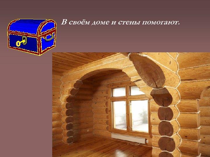 В своём доме и стены помогают.