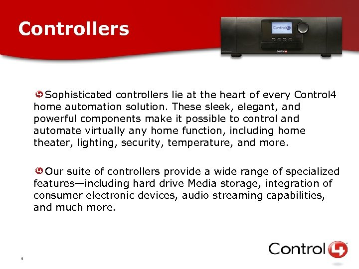 Controllers Sophisticated controllers lie at the heart of every Control 4 home automation solution.