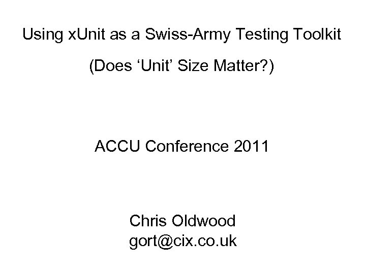 Using x. Unit as a Swiss-Army Testing Toolkit (Does 'Unit' Size Matter? ) ACCU