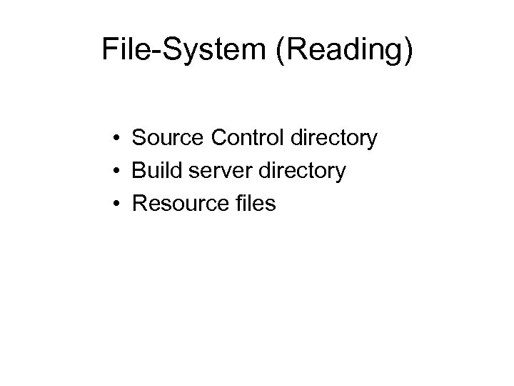 File-System (Reading) • Source Control directory • Build server directory • Resource files