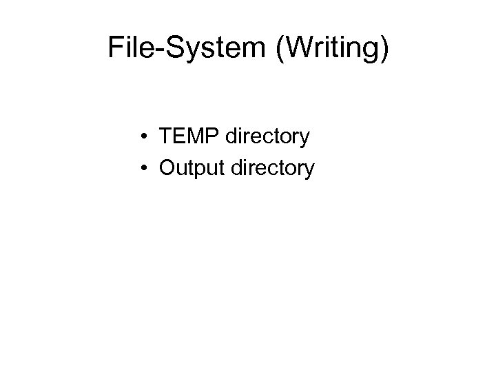 File-System (Writing) • TEMP directory • Output directory