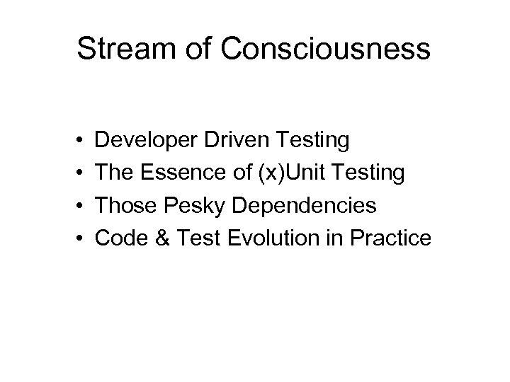 Stream of Consciousness • • Developer Driven Testing The Essence of (x)Unit Testing Those
