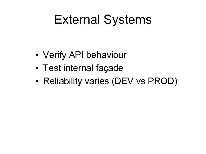 External Systems • Verify API behaviour • Test internal façade • Reliability varies (DEV