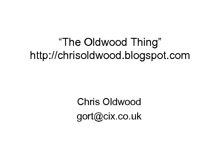 """The Oldwood Thing"" http: //chrisoldwood. blogspot. com Chris Oldwood gort@cix. co. uk"