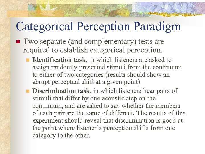 Categorical Perception Paradigm n Two separate (and complementary) tests are required to establish categorical