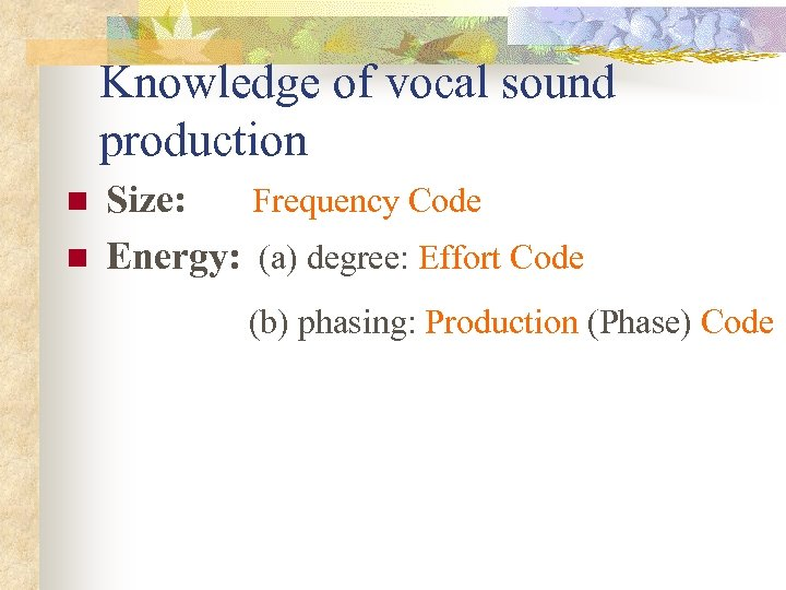 Knowledge of vocal sound production n n Size: Frequency Code Energy: (a) degree: Effort