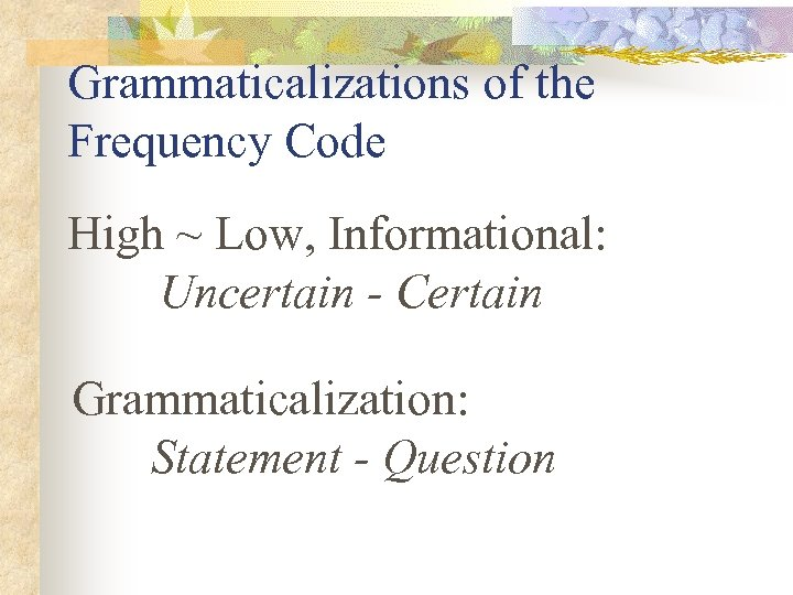 Grammaticalizations of the Frequency Code High ~ Low, Informational: Uncertain - Certain Grammaticalization: Statement