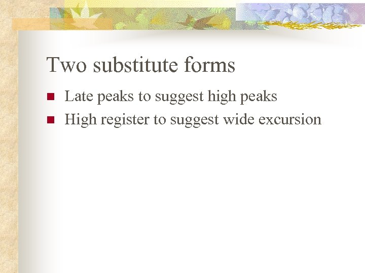 Two substitute forms n n Late peaks to suggest high peaks High register to