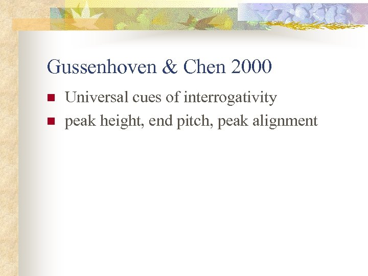Gussenhoven & Chen 2000 n n Universal cues of interrogativity peak height, end pitch,