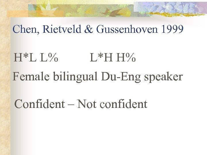 Chen, Rietveld & Gussenhoven 1999 H*L L% L*H H% Female bilingual Du-Eng speaker Confident