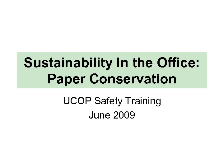 Sustainability In the Office: Paper Conservation UCOP Safety Training June 2009