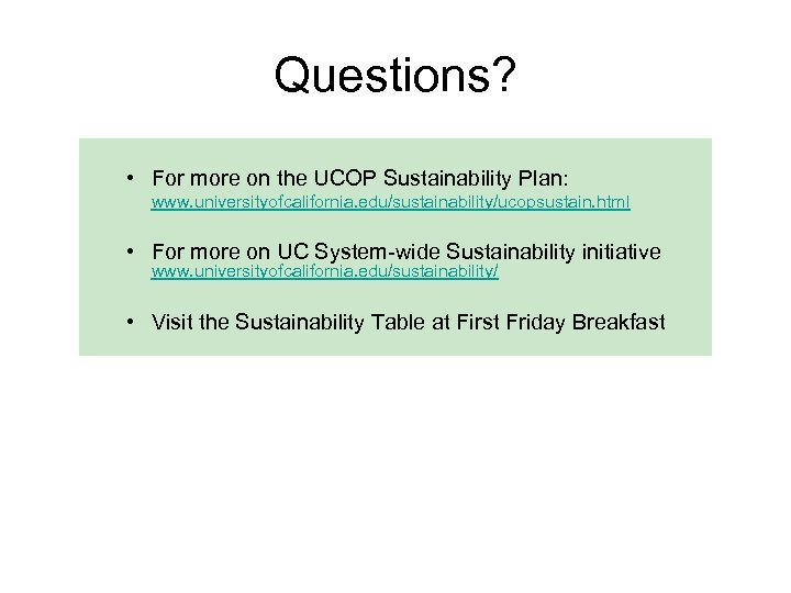 Questions? • For more on the UCOP Sustainability Plan: www. universityofcalifornia. edu/sustainability/ucopsustain. html •