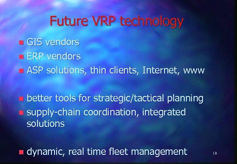 Future VRP technology GIS vendors n ERP vendors n ASP solutions, thin clients, Internet,
