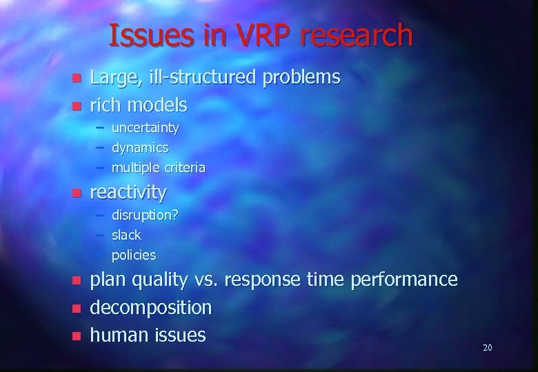 Issues in VRP research n n Large, ill-structured problems rich models – uncertainty –