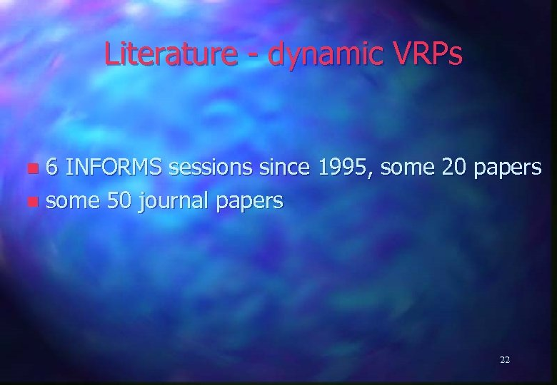Literature - dynamic VRPs 6 INFORMS sessions since 1995, some 20 papers n some