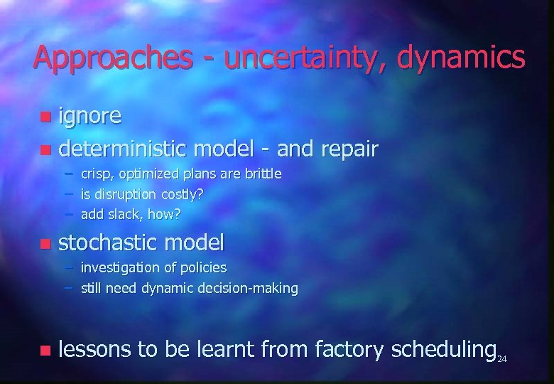 Approaches - uncertainty, dynamics ignore n deterministic model - and repair n – –