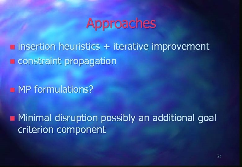 Approaches insertion heuristics + iterative improvement n constraint propagation n n MP formulations? n