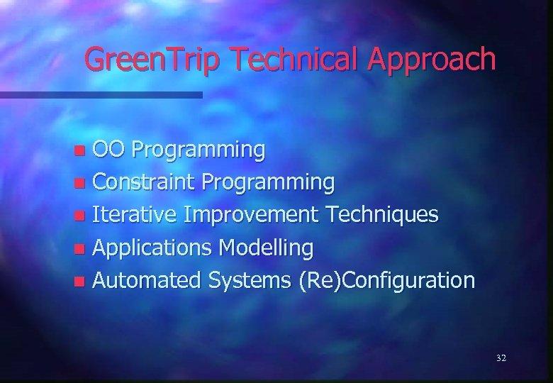 Green. Trip Technical Approach OO Programming n Constraint Programming n Iterative Improvement Techniques n