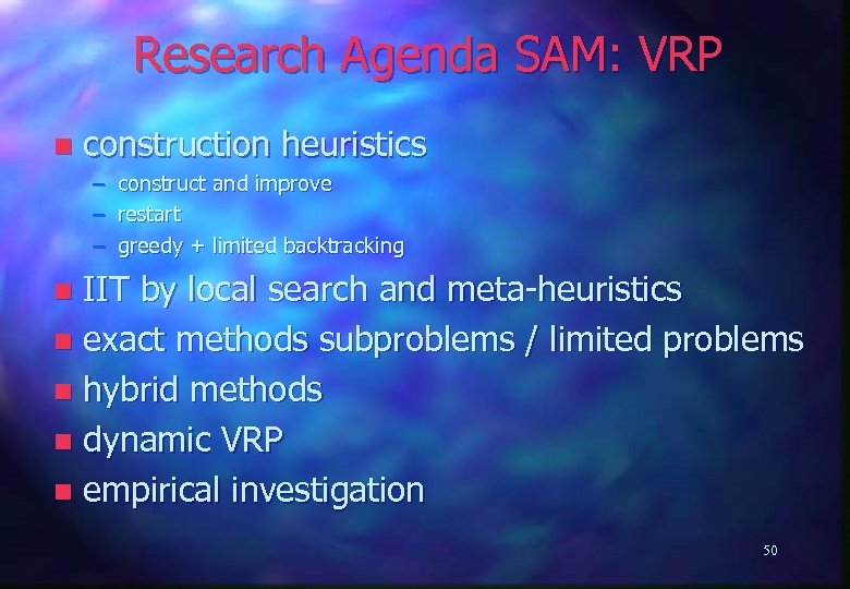 Research Agenda SAM: VRP n construction heuristics – – – construct and improve restart