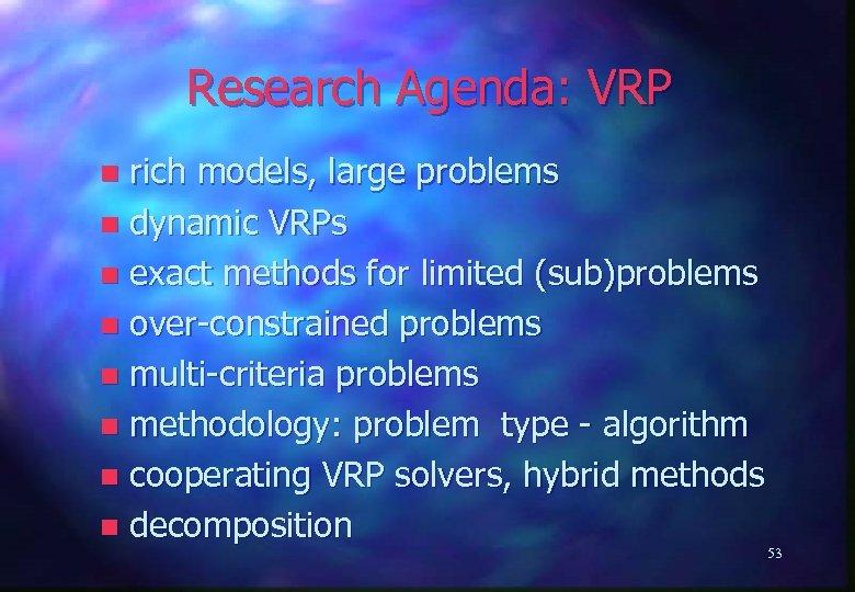 Research Agenda: VRP rich models, large problems n dynamic VRPs n exact methods for