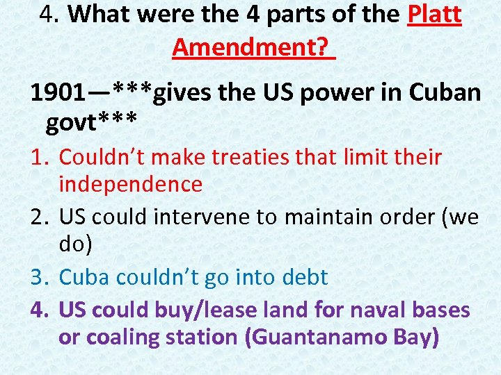 4. What were the 4 parts of the Platt Amendment? 1901—***gives the US power