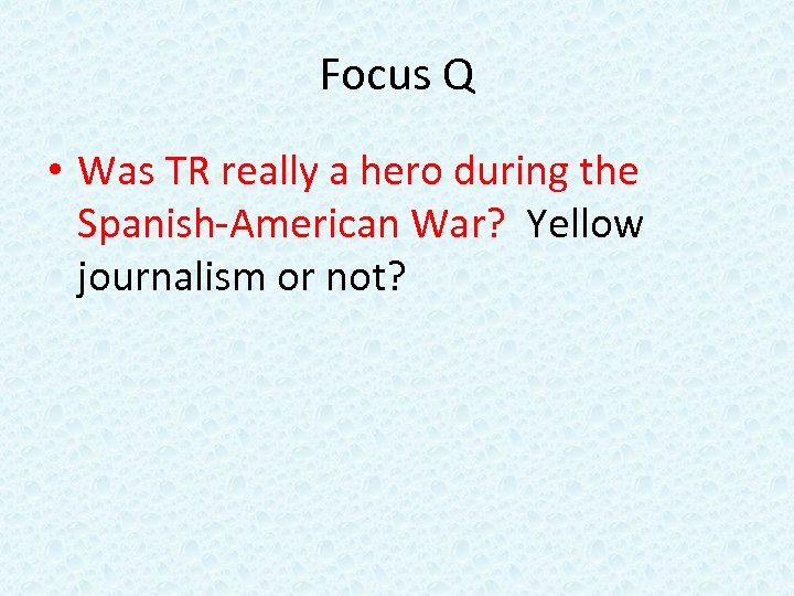 Focus Q • Was TR really a hero during the Spanish-American War? Yellow journalism