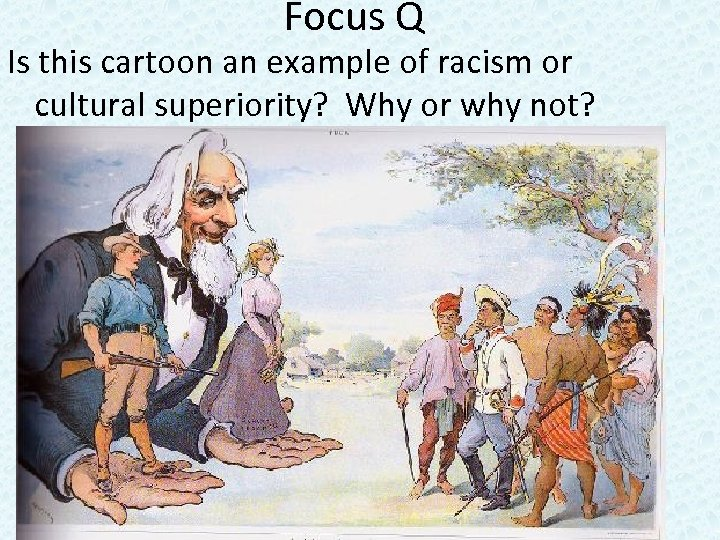 Focus Q Is this cartoon an example of racism or cultural superiority? Why or