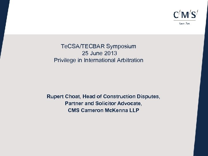 Te. CSA/TECBAR Symposium 25 June 2013 Privilege in International Arbitration Rupert Choat, Head of