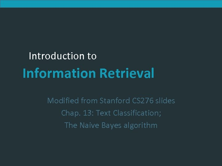 Introduction to Information Retrieval Modified from Stanford CS 276 slides Chap. 13: Text Classification;