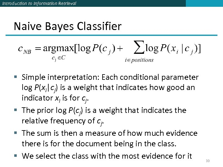 Introduction to Information Retrieval Naive Bayes Classifier § Simple interpretation: Each conditional parameter log
