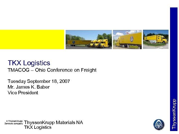 TKX Logistics TMACOG – Ohio Conference on Freight A Thyssen. Krupp Services company Thyssen.
