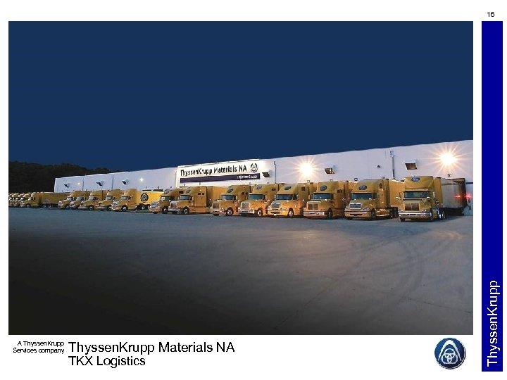 A Thyssen. Krupp Services company Thyssen. Krupp Materials NA TKX Logistics Thyssen. Krupp 16