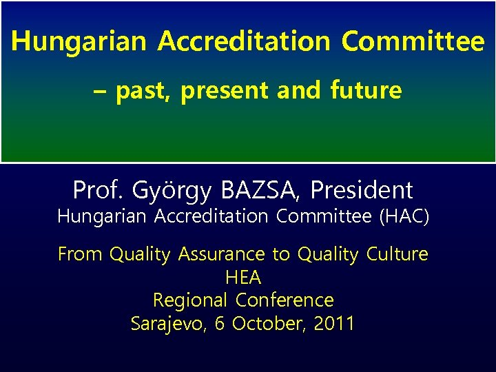 Hungarian Accreditation Committee – past, present and future Prof. György BAZSA, President Hungarian Accreditation