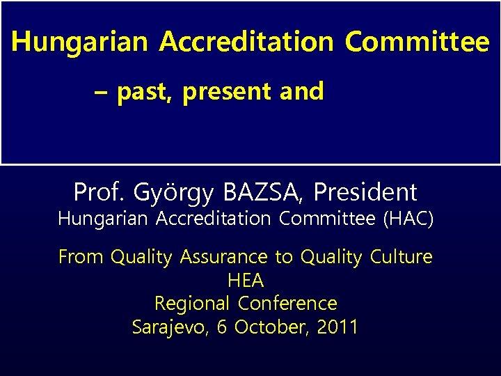 Hungarian Accreditation Committee – past, present and future Prof. György BAZSA, President Hungarian Accreditation