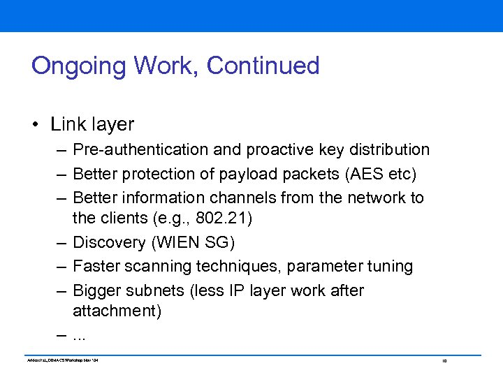 Ongoing Work, Continued • Link layer – Pre-authentication and proactive key distribution – Better