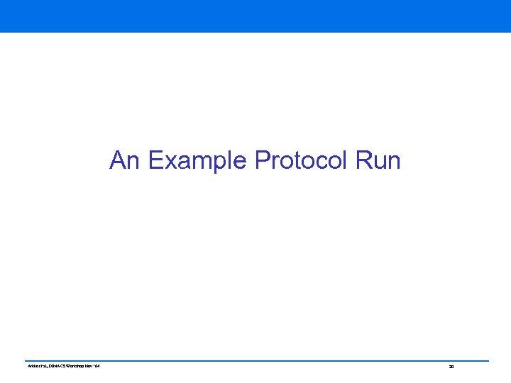 An Example Protocol Run Arkko et al, DIMACS Workshop Nov ' 04 20