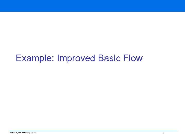Example: Improved Basic Flow Arkko et al, DIMACS Workshop Nov ' 04 24