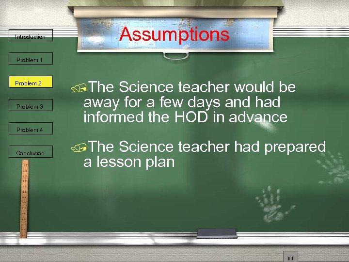Assumptions Introduction Problem 1 Problem 2 Problem 3 /The Science teacher would be away