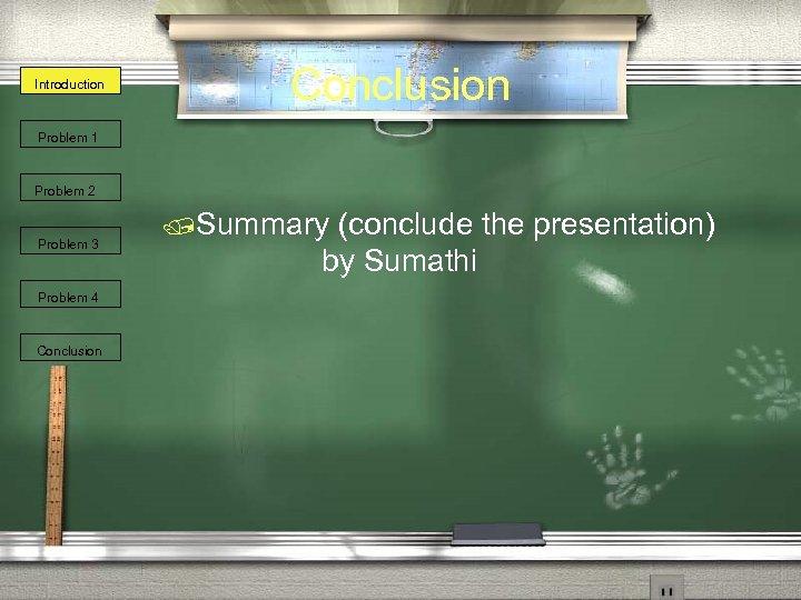 Introduction Conclusion Problem 1 Problem 2 Problem 3 Problem 4 Conclusion /Summary (conclude the