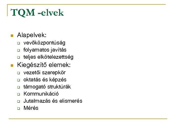 TQM -elvek n Alapelvek: q q q n vevőközpontúság folyamatos javítás teljes elkötelezettség Kiegészítő