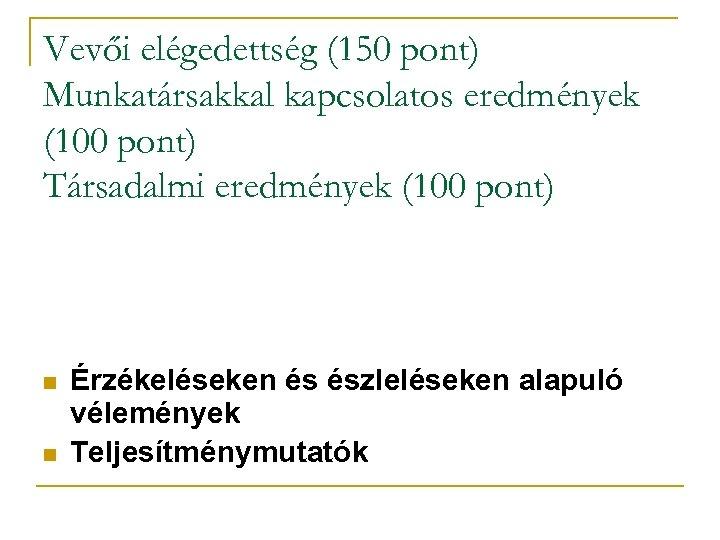 Vevői elégedettség (150 pont) Munkatársakkal kapcsolatos eredmények (100 pont) Társadalmi eredmények (100 pont) n
