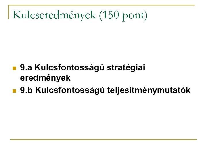 Kulcseredmények (150 pont) n n 9. a Kulcsfontosságú stratégiai eredmények 9. b Kulcsfontosságú teljesítménymutatók