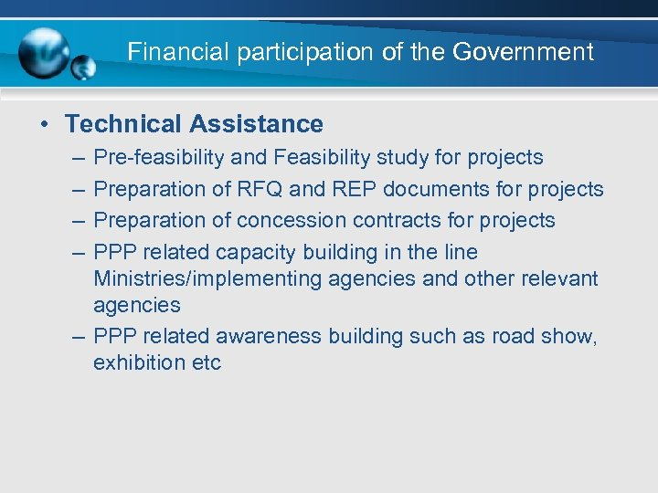 Financial participation of the Government • Technical Assistance – – Pre-feasibility and Feasibility study