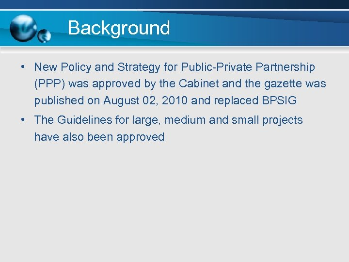 Background • New Policy and Strategy for Public-Private Partnership (PPP) was approved by the