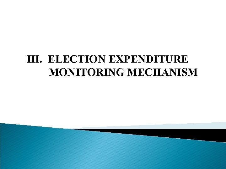 III. ELECTION EXPENDITURE MONITORING MECHANISM