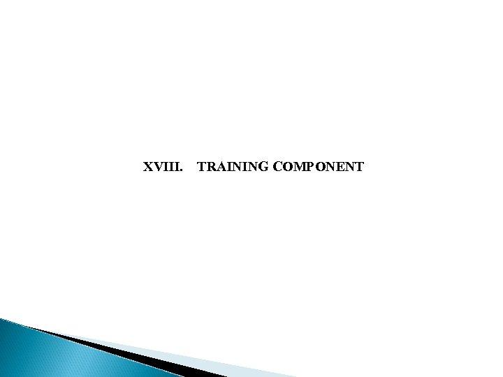 XVIII. TRAINING COMPONENT