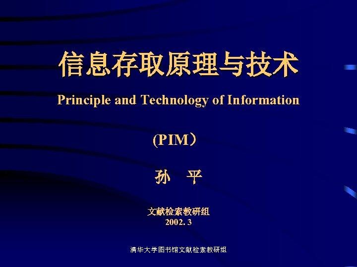 信息存取原理与技术 Principle and Technology of Information (PIM) 孙 平 文献检索教研组 2002. 3 清华大学图书馆文献检索教研组