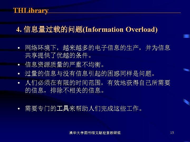 THLibrary 4. 信息量过载的问题(Information Overload) • 网络环境下,越来越多的电子信息的生产,并为信息 共享提供了优越的条件。 • 信息资源质量的严重不均衡。 • 过量的信息与没有信息引起的困惑同样是问题。 • 人们必须在有限的时间范围,有效地获得自己所需要 的信息,排除不相关的信息。
